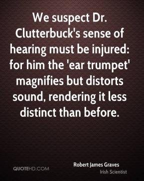 Robert James Graves - We suspect Dr. Clutterbuck's sense of hearing must be injured: for him the 'ear trumpet' magnifies but distorts sound, rendering it less distinct than before.