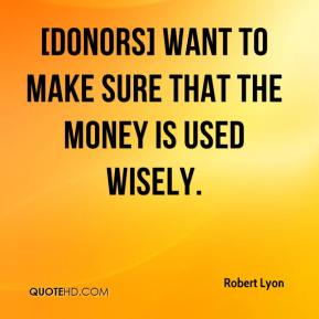 Robert Lyon  - [Donors] want to make sure that the money is used wisely.