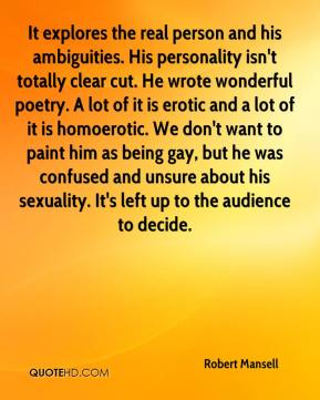 Robert Mansell  - It explores the real person and his ambiguities. His personality isn't totally clear cut. He wrote wonderful poetry. A lot of it is erotic and a lot of it is homoerotic. We don't want to paint him as being gay, but he was confused and unsure about his sexuality. It's left up to the audience to decide.