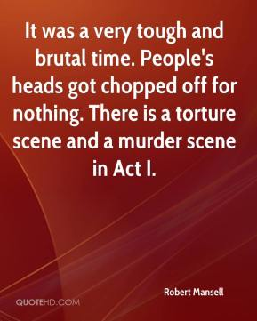 Robert Mansell  - It was a very tough and brutal time. People's heads got chopped off for nothing. There is a torture scene and a murder scene in Act I.