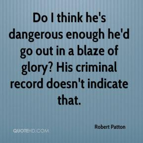 Robert Patton  - Do I think he's dangerous enough he'd go out in a blaze of glory? His criminal record doesn't indicate that.