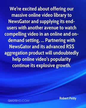 Robert Petty  - We're excited about offering our massive online video library to NewsGator and supplying its end-users with another avenue to watch compelling video in an online and on-demand setting, ... Partnering with NewsGator and its advanced RSS aggregation product will undoubtedly help online video's popularity continue its explosive growth.
