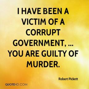 Robert Pickett  - I have been a victim of a corrupt government, ... You are guilty of murder.