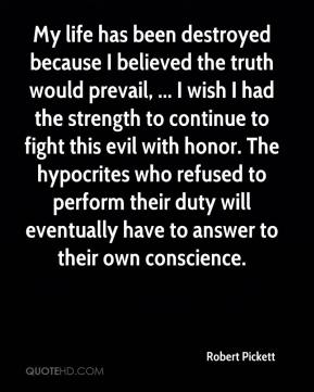 Robert Pickett  - My life has been destroyed because I believed the truth would prevail, ... I wish I had the strength to continue to fight this evil with honor. The hypocrites who refused to perform their duty will eventually have to answer to their own conscience.