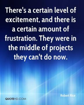 Robert Rice  - There's a certain level of excitement, and there is a certain amount of frustration. They were in the middle of projects they can't do now.