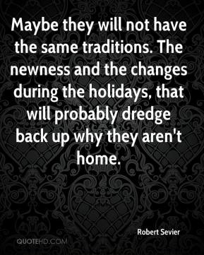 Robert Sevier  - Maybe they will not have the same traditions. The newness and the changes during the holidays, that will probably dredge back up why they aren't home.