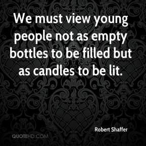 Robert Shaffer  - We must view young people not as empty bottles to be filled but as candles to be lit.