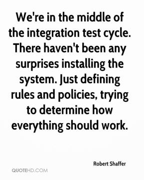 Robert Shaffer  - We're in the middle of the integration test cycle. There haven't been any surprises installing the system. Just defining rules and policies, trying to determine how everything should work.