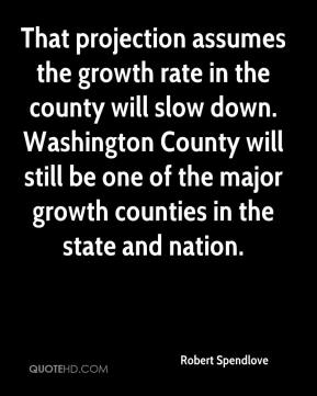Robert Spendlove  - That projection assumes the growth rate in the county will slow down. Washington County will still be one of the major growth counties in the state and nation.