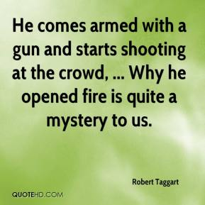 Robert Taggart  - He comes armed with a gun and starts shooting at the crowd, ... Why he opened fire is quite a mystery to us.