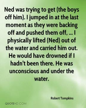 Robert Tompkins  - Ned was trying to get (the boys off him). I jumped in at the last moment as they were backing off and pushed them off, ... I physically lifted (Ned) out of the water and carried him out. He would have drowned if I hadn't been there. He was unconscious and under the water.