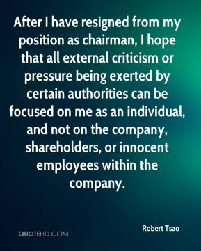 Robert Tsao  - After I have resigned from my position as chairman, I hope that all external criticism or pressure being exerted by certain authorities can be focused on me as an individual, and not on the company, shareholders, or innocent employees within the company.