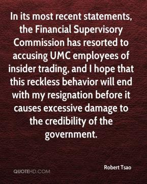 Robert Tsao  - In its most recent statements, the Financial Supervisory Commission has resorted to accusing UMC employees of insider trading, and I hope that this reckless behavior will end with my resignation before it causes excessive damage to the credibility of the government.