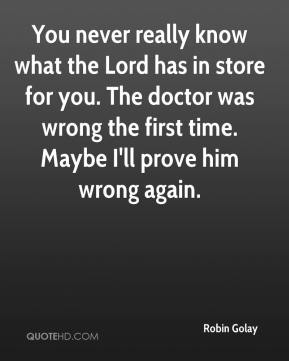 Robin Golay  - You never really know what the Lord has in store for you. The doctor was wrong the first time. Maybe I'll prove him wrong again.