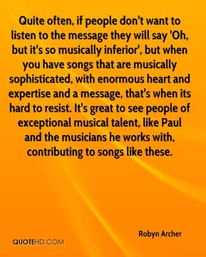 Quite often, if people don't want to listen to the message they will say 'Oh, but it's so musically inferior', but when you have songs that are musically sophisticated, with enormous heart and expertise and a message, that's when its hard to resist. It's great to see people of exceptional musical talent, like Paul and the musicians he works with, contributing to songs like these.