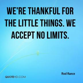 Rod Rance  - We're thankful for the little things. We accept no limits.