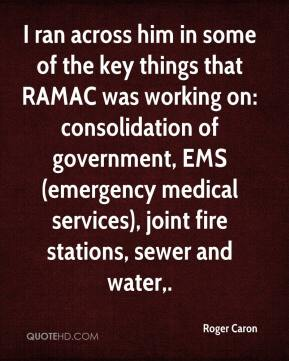 Roger Caron  - I ran across him in some of the key things that RAMAC was working on: consolidation of government, EMS (emergency medical services), joint fire stations, sewer and water.