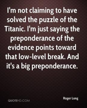 Roger Long  - I'm not claiming to have solved the puzzle of the Titanic. I'm just saying the preponderance of the evidence points toward that low-level break. And it's a big preponderance.