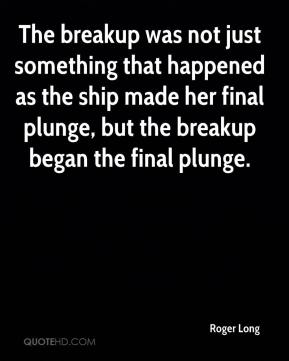 Roger Long  - The breakup was not just something that happened as the ship made her final plunge, but the breakup began the final plunge.