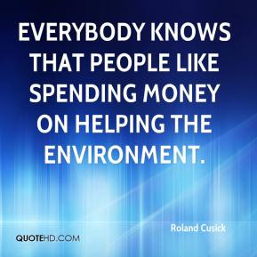 Roland Cusick  - Everybody knows that people like spending money on helping the environment.