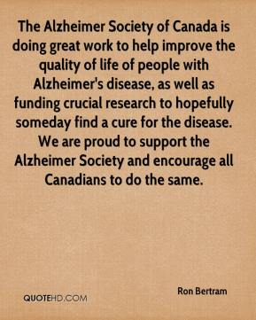 Ron Bertram  - The Alzheimer Society of Canada is doing great work to help improve the quality of life of people with Alzheimer's disease, as well as funding crucial research to hopefully someday find a cure for the disease. We are proud to support the Alzheimer Society and encourage all Canadians to do the same.