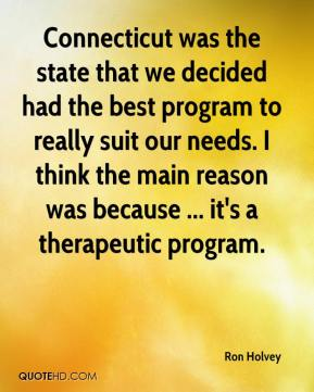 Ron Holvey  - Connecticut was the state that we decided had the best program to really suit our needs. I think the main reason was because ... it's a therapeutic program.