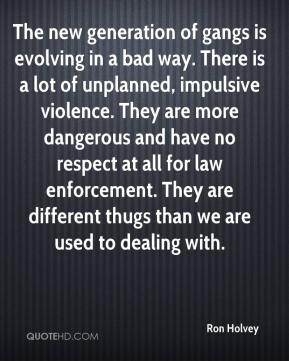 Ron Holvey  - The new generation of gangs is evolving in a bad way. There is a lot of unplanned, impulsive violence. They are more dangerous and have no respect at all for law enforcement. They are different thugs than we are used to dealing with.