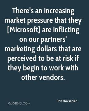 Ron Hovsepian  - There's an increasing market pressure that they [Microsoft] are inflicting on our partners' marketing dollars that are perceived to be at risk if they begin to work with other vendors.