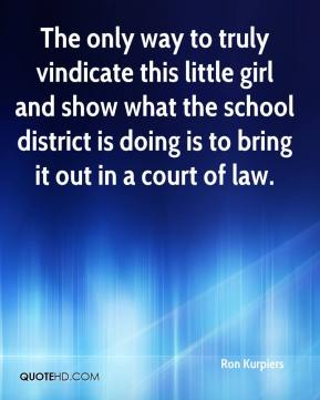 Ron Kurpiers  - The only way to truly vindicate this little girl and show what the school district is doing is to bring it out in a court of law.