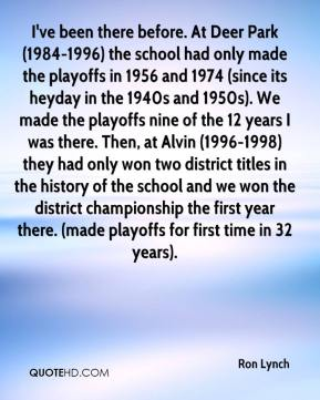 Ron Lynch  - I've been there before. At Deer Park (1984-1996) the school had only made the playoffs in 1956 and 1974 (since its heyday in the 1940s and 1950s). We made the playoffs nine of the 12 years I was there. Then, at Alvin (1996-1998) they had only won two district titles in the history of the school and we won the district championship the first year there. (made playoffs for first time in 32 years).
