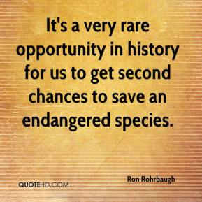Ron Rohrbaugh  - It's a very rare opportunity in history for us to get second chances to save an endangered species.