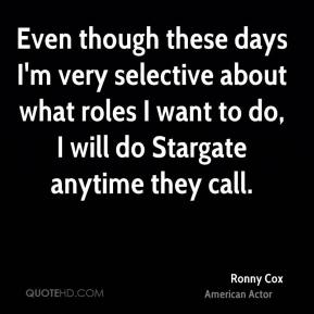 Ronny Cox - Even though these days I'm very selective about what roles I want to do, I will do Stargate anytime they call.