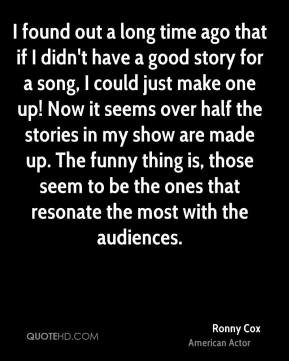 Ronny Cox - I found out a long time ago that if I didn't have a good story for a song, I could just make one up! Now it seems over half the stories in my show are made up. The funny thing is, those seem to be the ones that resonate the most with the audiences.