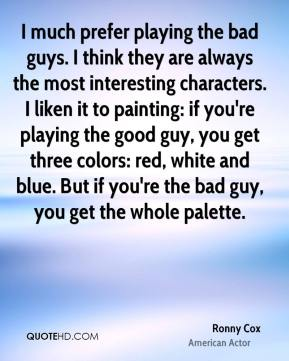 Ronny Cox - I much prefer playing the bad guys. I think they are always the most interesting characters. I liken it to painting: if you're playing the good guy, you get three colors: red, white and blue. But if you're the bad guy, you get the whole palette.