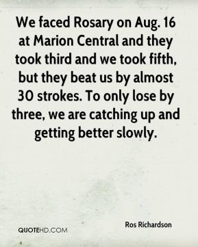Ros Richardson  - We faced Rosary on Aug. 16 at Marion Central and they took third and we took fifth, but they beat us by almost 30 strokes. To only lose by three, we are catching up and getting better slowly.