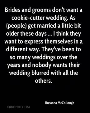 Rosanna McCollough  - Brides and grooms don't want a cookie-cutter wedding. As (people) get married a little bit older these days ... I think they want to express themselves in a different way. They've been to so many weddings over the years and nobody wants their wedding blurred with all the others.