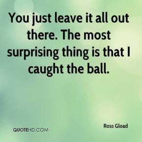Ross Gload  - You just leave it all out there. The most surprising thing is that I caught the ball.