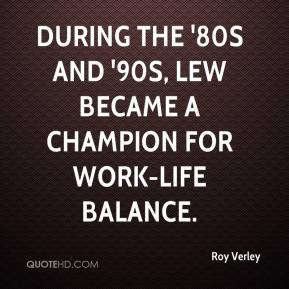 Roy Verley  - During the '80s and '90s, Lew became a champion for work-life balance.