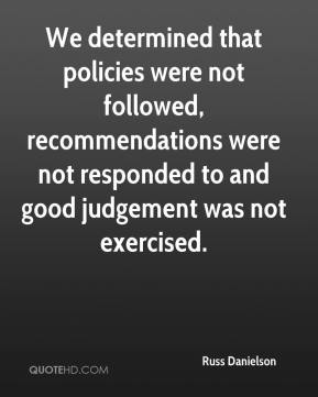 Russ Danielson  - We determined that policies were not followed, recommendations were not responded to and good judgement was not exercised.
