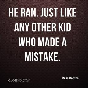 He ran. Just like any other kid who made a mistake.