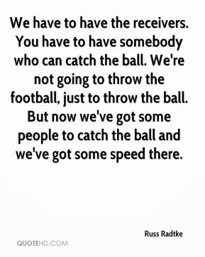 We have to have the receivers. You have to have somebody who can catch the ball. We're not going to throw the football, just to throw the ball. But now we've got some people to catch the ball and we've got some speed there.