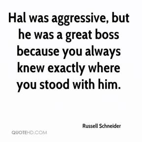 Russell Schneider  - Hal was aggressive, but he was a great boss because you always knew exactly where you stood with him.