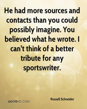 Russell Schneider  - He had more sources and contacts than you could possibly imagine. You believed what he wrote. I can't think of a better tribute for any sportswriter.