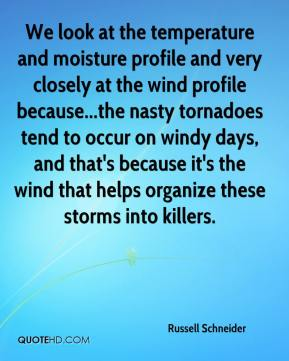 Russell Schneider  - We look at the temperature and moisture profile and very closely at the wind profile because...the nasty tornadoes tend to occur on windy days, and that's because it's the wind that helps organize these storms into killers.