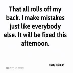 Rusty Tillman  - That all rolls off my back. I make mistakes just like everybody else. It will be fixed this afternoon.