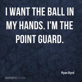 Ryan Byrd  - I want the ball in my hands. I'm the point guard.