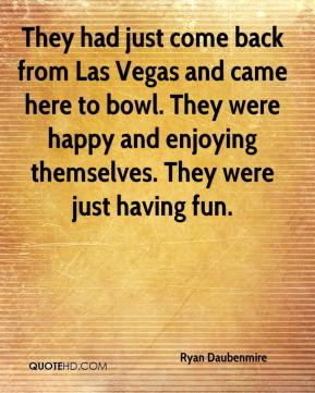 Ryan Daubenmire  - They had just come back from Las Vegas and came here to bowl. They were happy and enjoying themselves. They were just having fun.