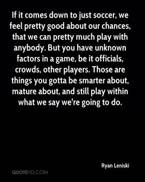 Ryan Leniski  - If it comes down to just soccer, we feel pretty good about our chances, that we can pretty much play with anybody. But you have unknown factors in a game, be it officials, crowds, other players. Those are things you gotta be smarter about, mature about, and still play within what we say we're going to do.