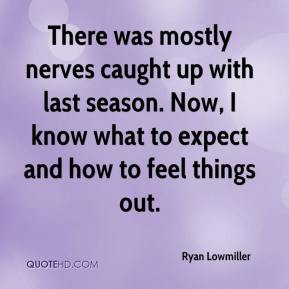 Ryan Lowmiller  - There was mostly nerves caught up with last season. Now, I know what to expect and how to feel things out.