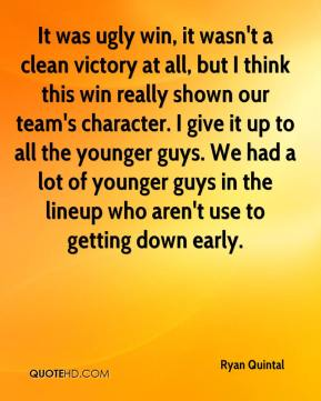 Ryan Quintal  - It was ugly win, it wasn't a clean victory at all, but I think this win really shown our team's character. I give it up to all the younger guys. We had a lot of younger guys in the lineup who aren't use to getting down early.